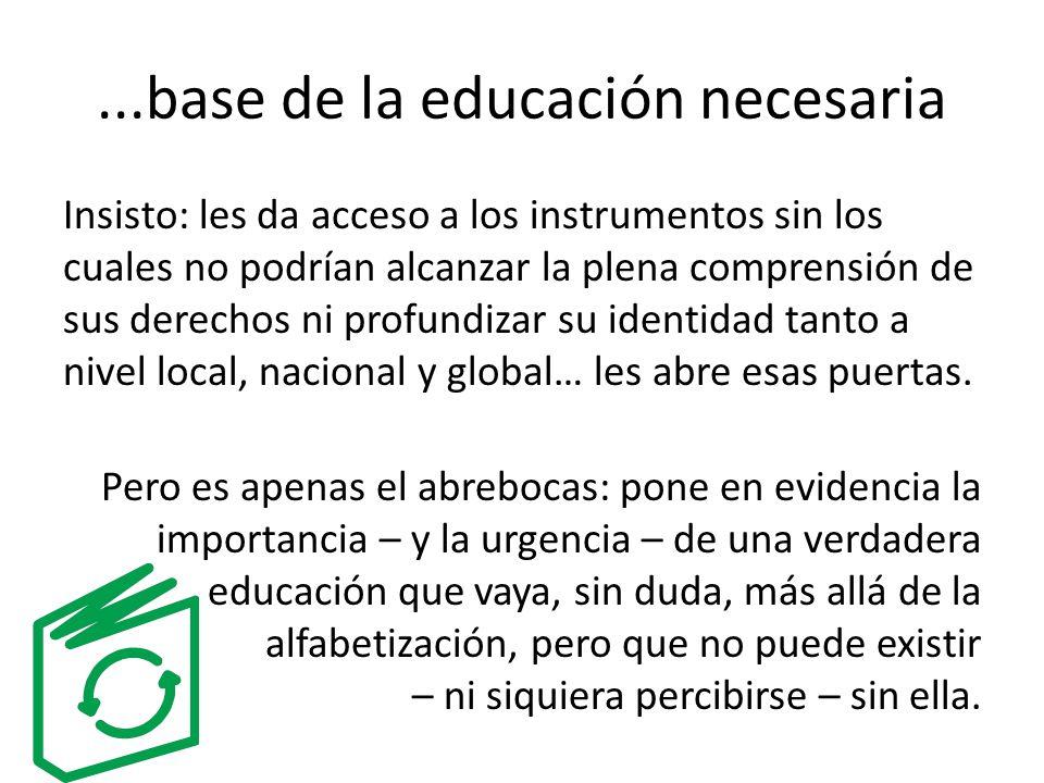 ...base de la educación necesaria Insisto: les da acceso a los instrumentos sin los cuales no podrían alcanzar la plena comprensión de sus derechos ni