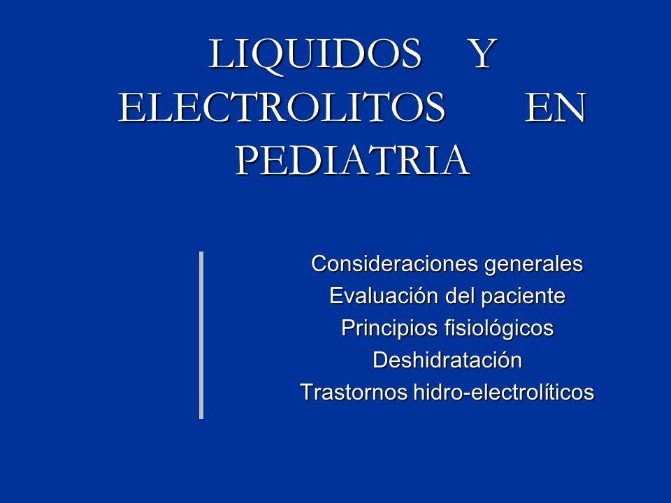 LIQUIDOS Y ELECTROLITOS EN PEDIATRIA Consideraciones generales Evaluación del paciente Principios fisiológicos Deshidratación Trastornos hidro-electrolíticos