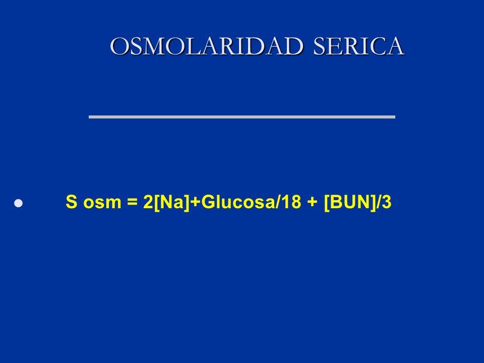 OSMOLARIDAD SERICA OSMOLARIDAD SERICA S osm = 2[Na]+Glucosa/18 + [BUN]/3