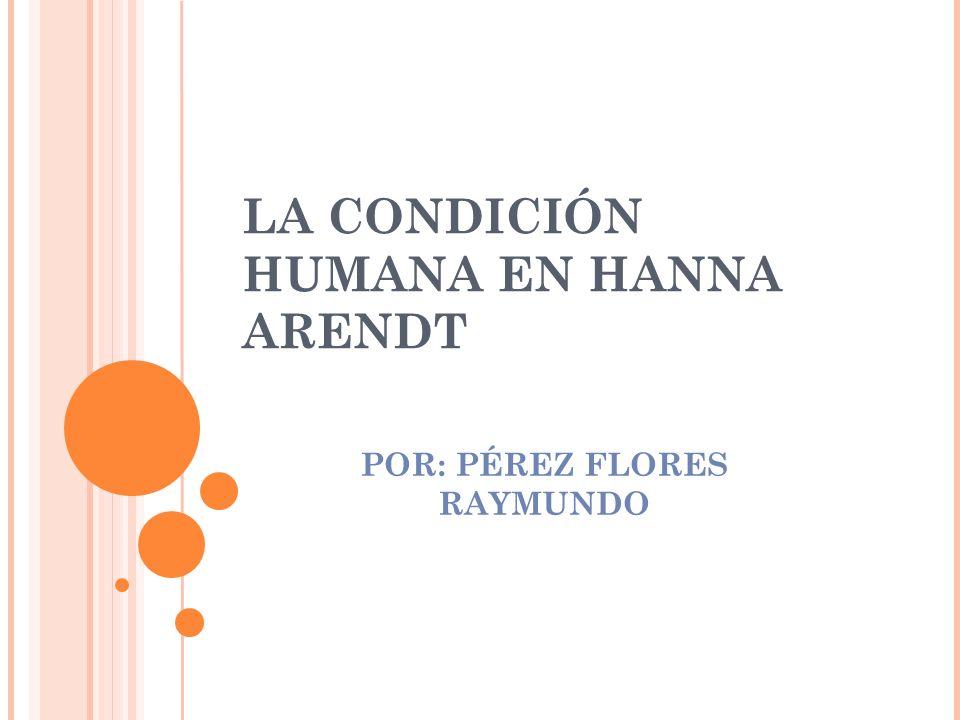 LA CONDICIÓN HUMANA EN HANNA ARENDT POR: PÉREZ FLORES RAYMUNDO