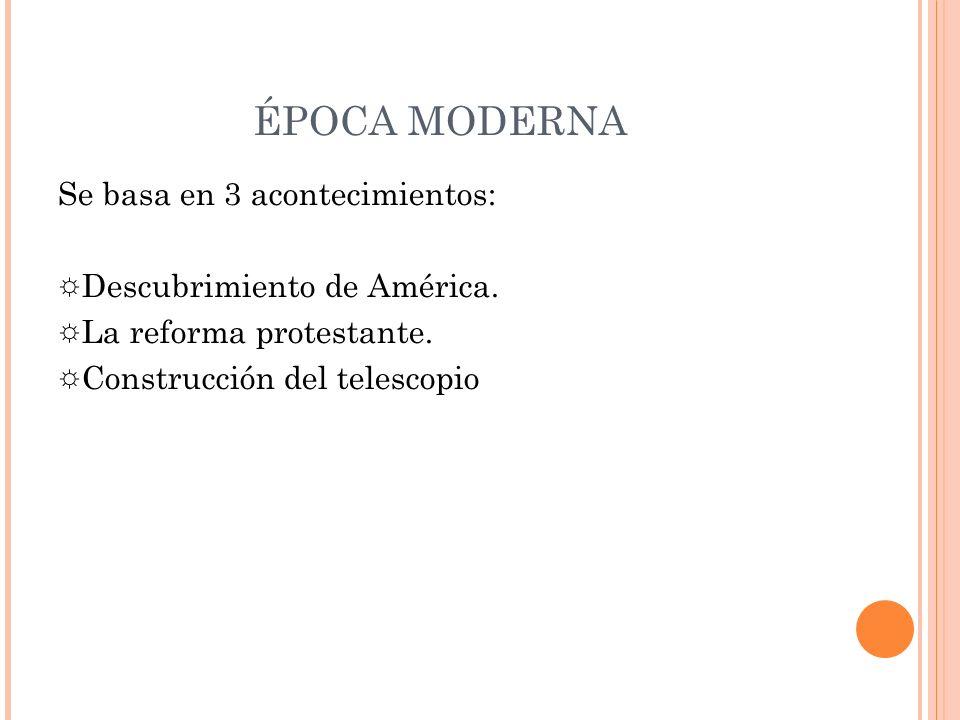 ÉPOCA MODERNA Se basa en 3 acontecimientos: Descubrimiento de América. La reforma protestante. Construcción del telescopio