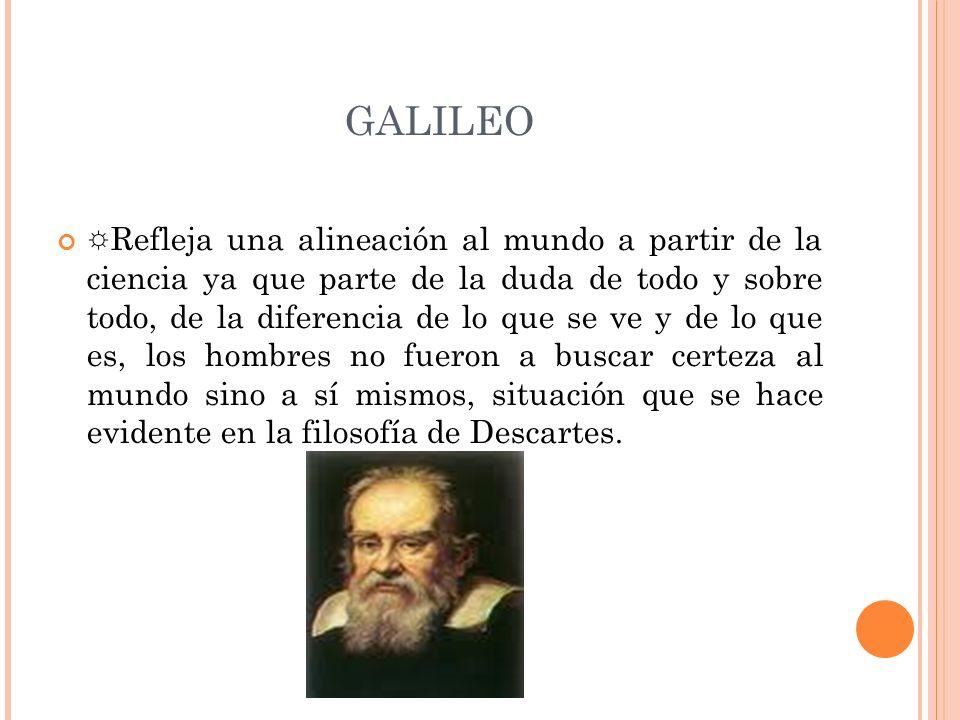 GALILEO Refleja una alineación al mundo a partir de la ciencia ya que parte de la duda de todo y sobre todo, de la diferencia de lo que se ve y de lo