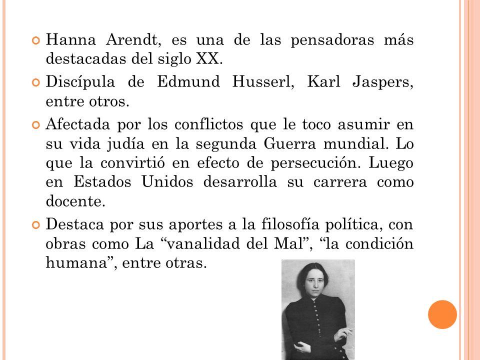 Hanna Arendt, es una de las pensadoras más destacadas del siglo XX. Discípula de Edmund Husserl, Karl Jaspers, entre otros. Afectada por los conflicto