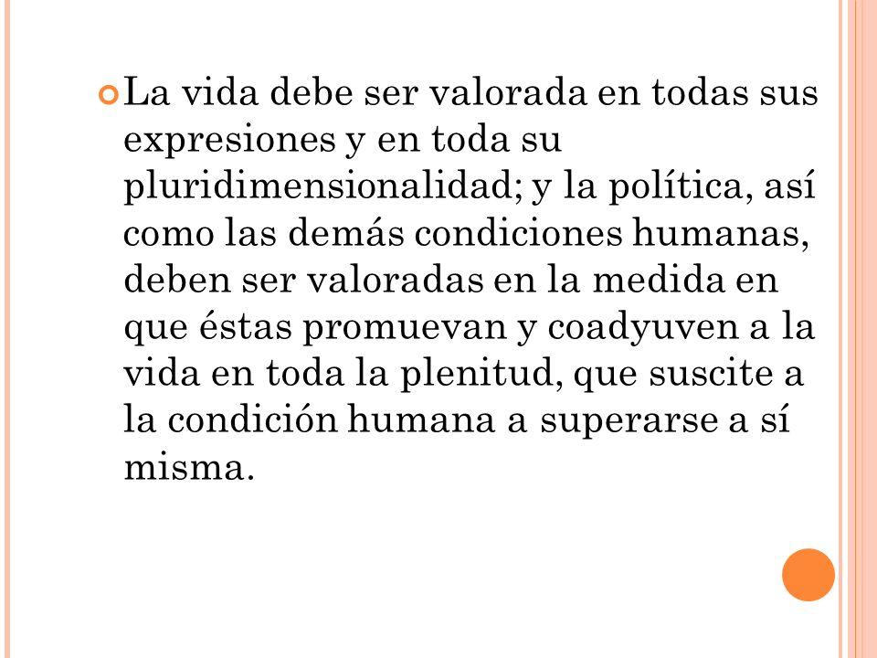 La vida debe ser valorada en todas sus expresiones y en toda su pluridimensionalidad; y la política, así como las demás condiciones humanas, deben ser