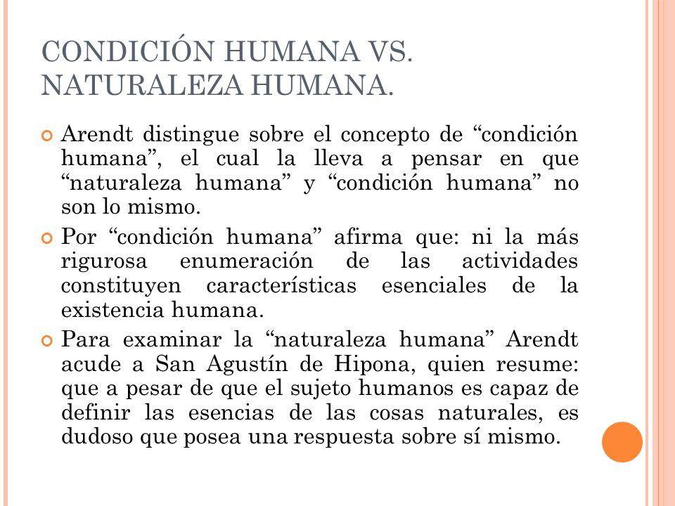 CONDICIÓN HUMANA VS. NATURALEZA HUMANA. Arendt distingue sobre el concepto de condición humana, el cual la lleva a pensar en que naturaleza humana y c