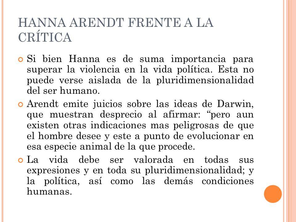 HANNA ARENDT FRENTE A LA CRÍTICA Si bien Hanna es de suma importancia para superar la violencia en la vida política. Esta no puede verse aislada de la