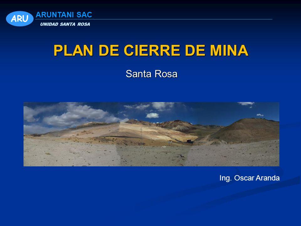 PLAN DE CIERRE DE MINA Santa Rosa Ing. Oscar Aranda ARU UNIDAD SANTA ROSA ARUNTANI SAC