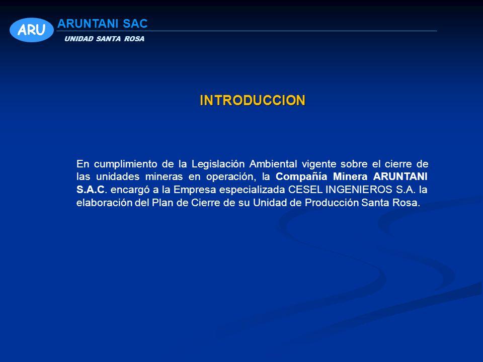 INTRODUCCION ARU UNIDAD SANTA ROSA ARUNTANI SAC En cumplimiento de la Legislación Ambiental vigente sobre el cierre de las unidades mineras en operación, la Compañía Minera ARUNTANI S.A.C.