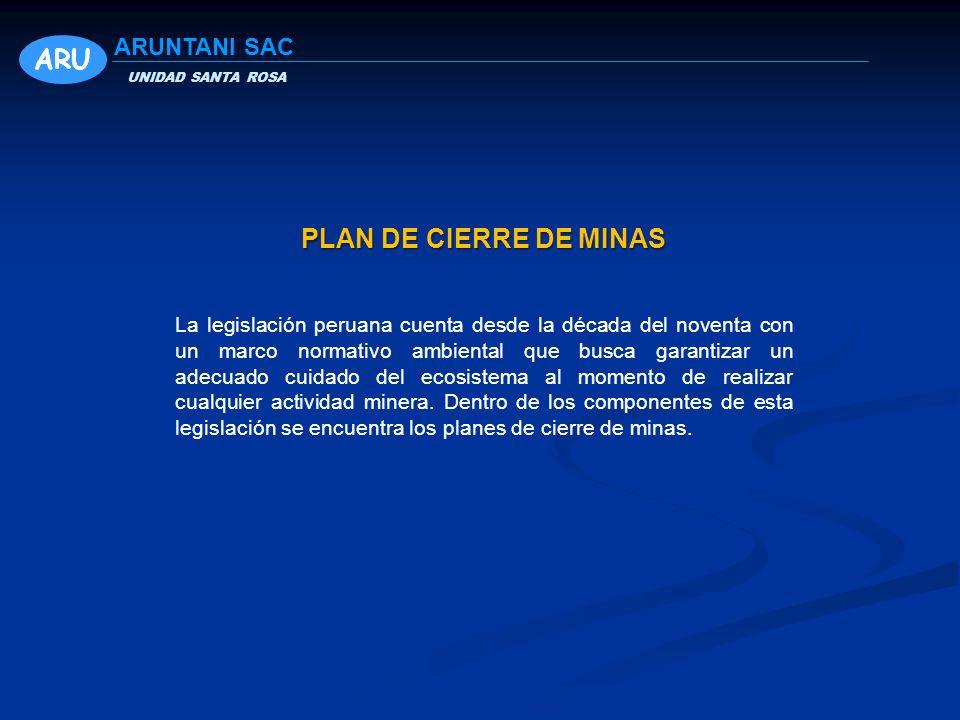 UNIDAD SANTA ROSA ARUNTANI SAC PLAN DE CIERRE DE MINAS La legislación peruana cuenta desde la década del noventa con un marco normativo ambiental que busca garantizar un adecuado cuidado del ecosistema al momento de realizar cualquier actividad minera.