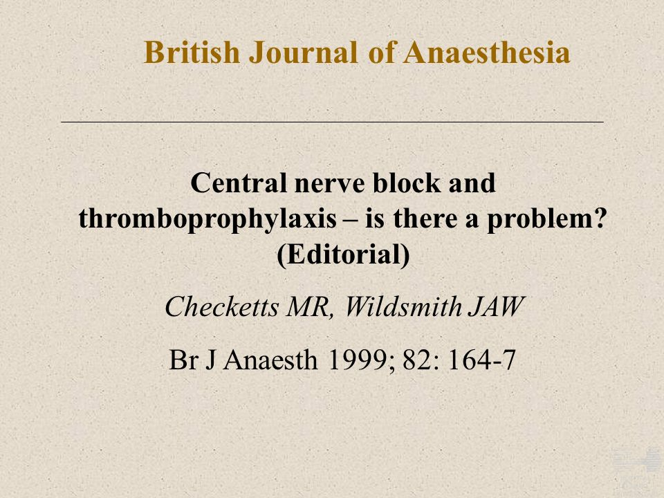 British Journal of Anaesthesia Central nerve block and thromboprophylaxis – is there a problem? (Editorial) Checketts MR, Wildsmith JAW Br J Anaesth 1