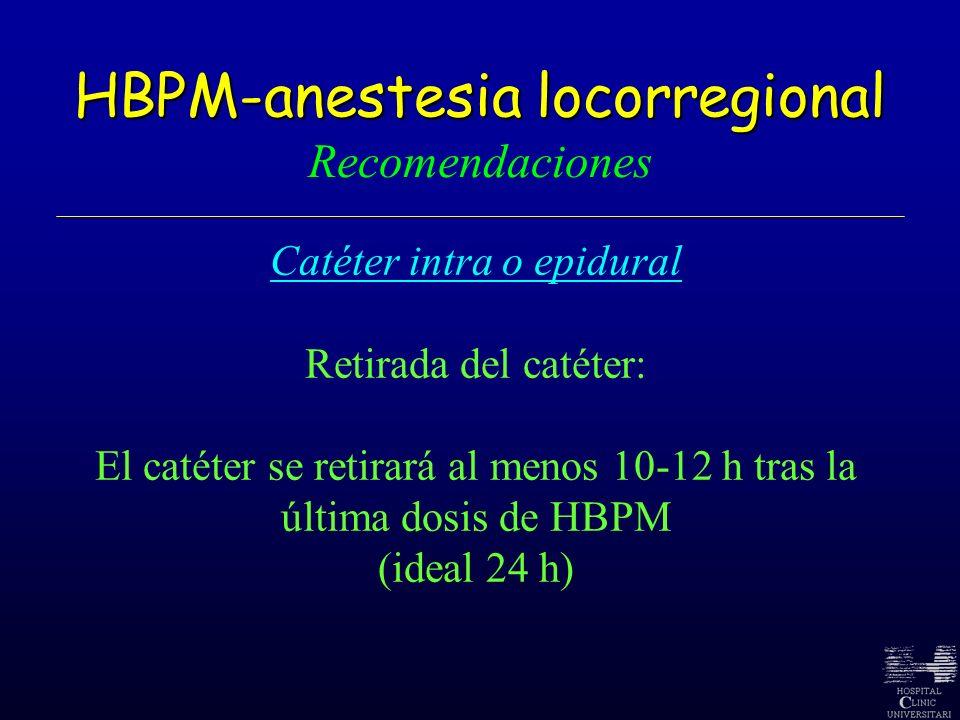 HBPM-anestesia locorregional HBPM-anestesia locorregional Recomendaciones Catéter intra o epidural Retirada del catéter: El catéter se retirará al men