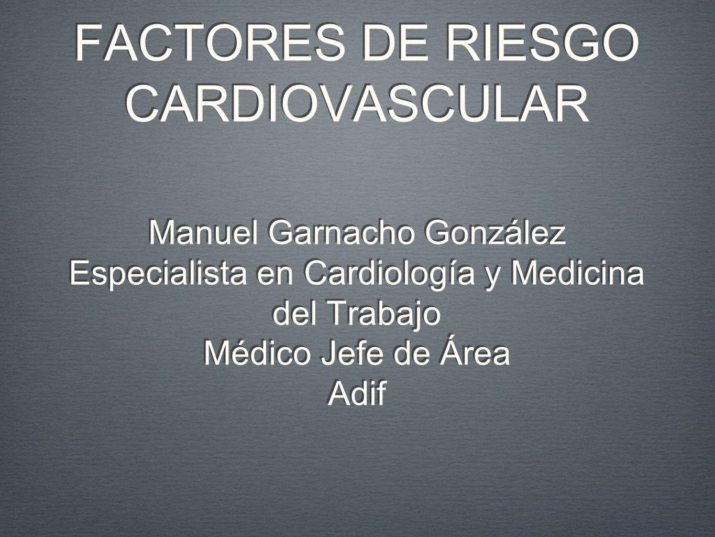 FACTORES DE RIESGO CARDIOVASCULAR Manuel Garnacho González Especialista en Cardiología y Medicina del Trabajo Médico Jefe de Área Adif