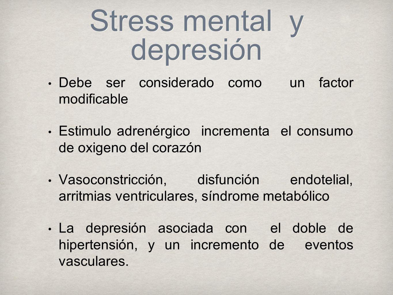 Stress mental y depresión Debe ser considerado como un factor modificable Estimulo adrenérgico incrementa el consumo de oxigeno del corazón Vasoconstricción, disfunción endotelial, arritmias ventriculares, síndrome metabólico La depresión asociada con el doble de hipertensión, y un incremento de eventos vasculares.