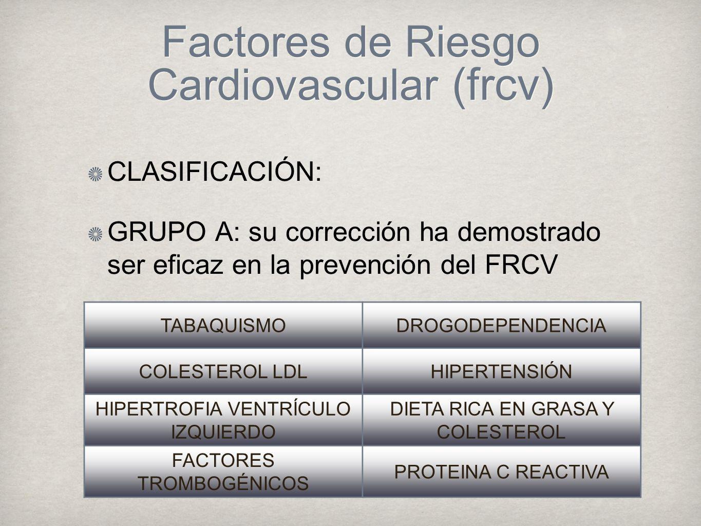 Factores de Riesgo Cardiovascular (frcv) CLASIFICACIÓN: GRUPO A: su corrección ha demostrado ser eficaz en la prevención del FRCV TABAQUISMODROGODEPENDENCIA COLESTEROL LDLHIPERTENSIÓN HIPERTROFIA VENTRÍCULO IZQUIERDO DIETA RICA EN GRASA Y COLESTEROL FACTORES TROMBOGÉNICOS PROTEINA C REACTIVA