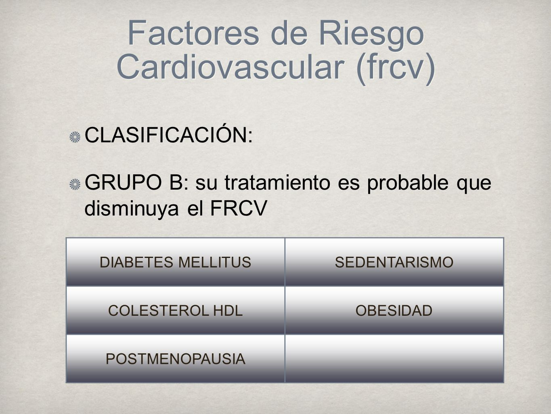 Factores de Riesgo Cardiovascular (frcv) CLASIFICACIÓN: GRUPO B: su tratamiento es probable que disminuya el FRCV DIABETES MELLITUSSEDENTARISMO COLESTEROL HDLOBESIDAD POSTMENOPAUSIA