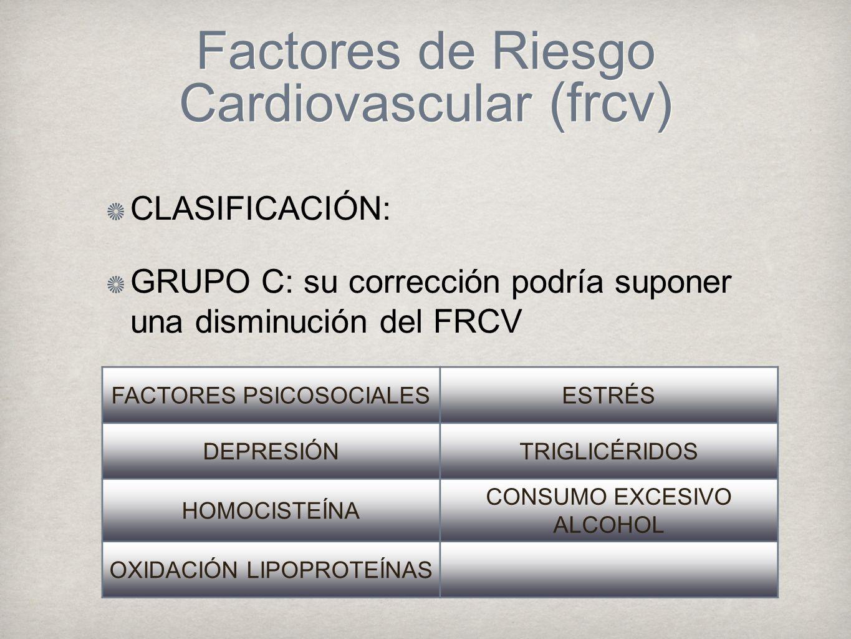 Factores de Riesgo Cardiovascular (frcv) CLASIFICACIÓN: GRUPO C: su corrección podría suponer una disminución del FRCV FACTORES PSICOSOCIALESESTRÉS DEPRESIÓNTRIGLICÉRIDOS HOMOCISTEÍNA CONSUMO EXCESIVO ALCOHOL OXIDACIÓN LIPOPROTEÍNAS