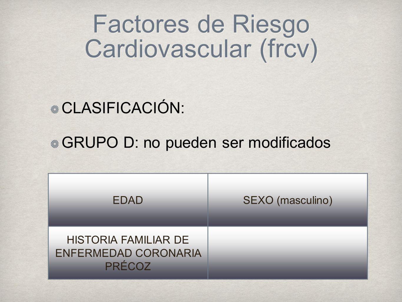 Factores de Riesgo Cardiovascular (frcv) CLASIFICACIÓN: GRUPO D: no pueden ser modificados EDADSEXO (masculino) HISTORIA FAMILIAR DE ENFERMEDAD CORONARIA PRÉCOZ