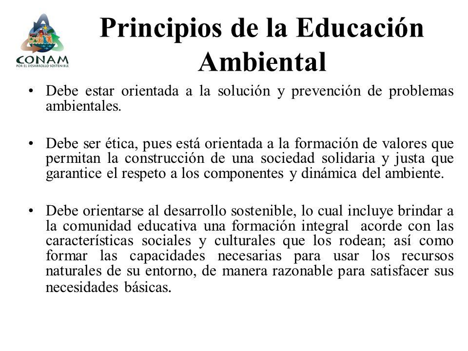 Principios de la Educación Ambiental Debe estar orientada a la solución y prevención de problemas ambientales. Debe ser ética, pues está orientada a l