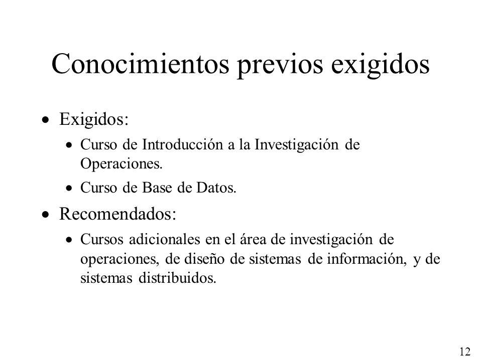 12 Conocimientos previos exigidos Exigidos: Curso de Introducción a la Investigación de Operaciones. Curso de Base de Datos. Recomendados: Cursos adic