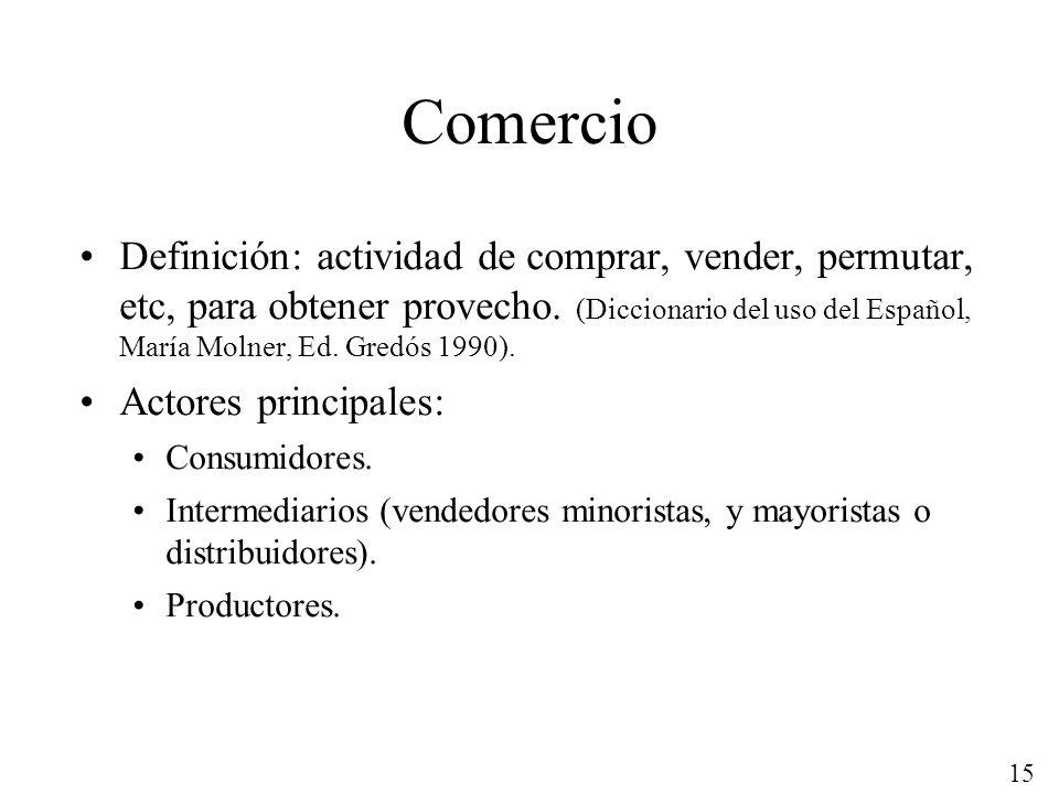 15 Comercio Definición: actividad de comprar, vender, permutar, etc, para obtener provecho. (Diccionario del uso del Español, María Molner, Ed. Gredós