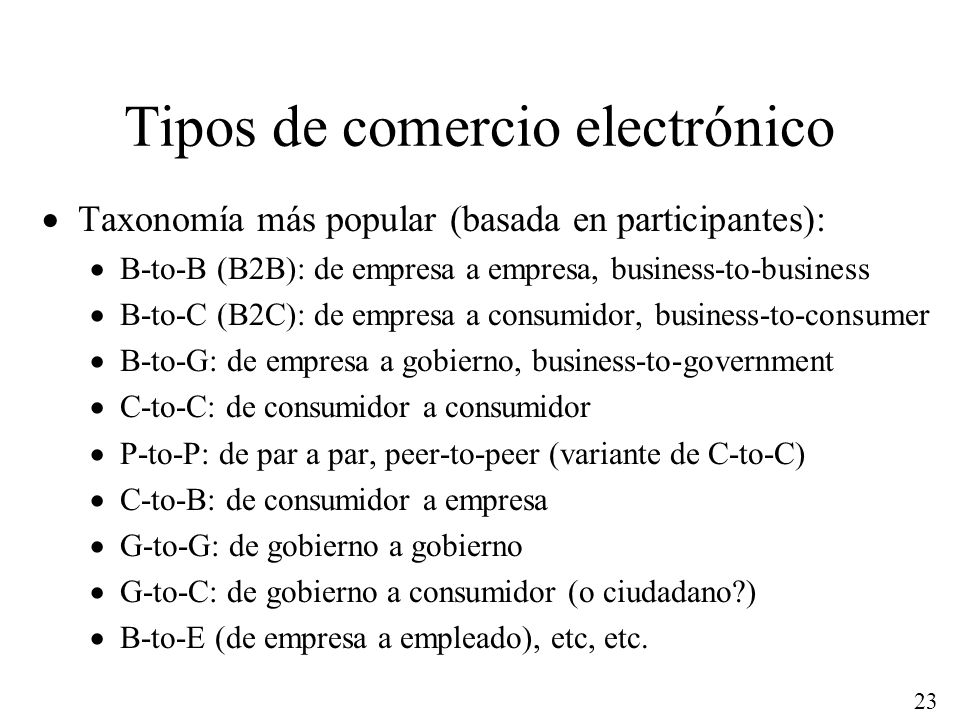 23 Tipos de comercio electrónico Taxonomía más popular (basada en participantes): B-to-B (B2B): de empresa a empresa, business-to-business B-to-C (B2C