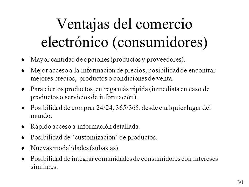 30 Ventajas del comercio electrónico (consumidores) Mayor cantidad de opciones (productos y proveedores). Mejor acceso a la información de precios, po
