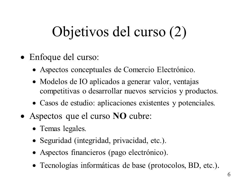 6 Objetivos del curso (2) Enfoque del curso: Aspectos conceptuales de Comercio Electrónico. Modelos de IO aplicados a generar valor, ventajas competit