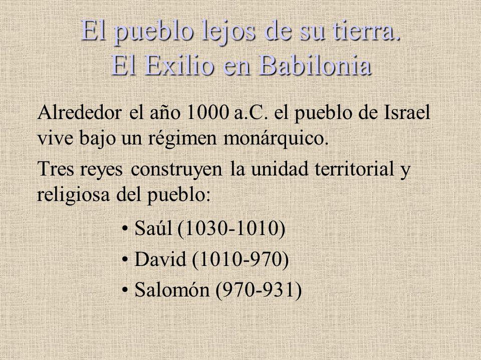 El pueblo lejos de su tierra. El Exilio en Babilonia Alrededor el año 1000 a.C. el pueblo de Israel vive bajo un régimen monárquico. Tres reyes constr