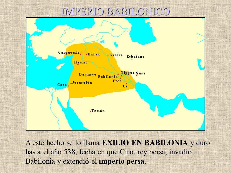 IMPERIO BABILONICO A este hecho se lo llama EXILIO EN BABILONIA y duró hasta el año 538, fecha en que Ciro, rey persa, invadió Babilonia y extendió el