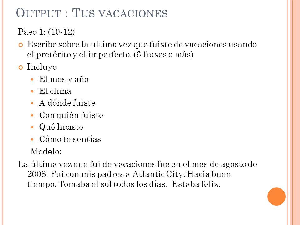 O UTPUT : T US VACACIONES Paso 1: (10-12) Escribe sobre la ultima vez que fuiste de vacaciones usando el pretérito y el imperfecto.