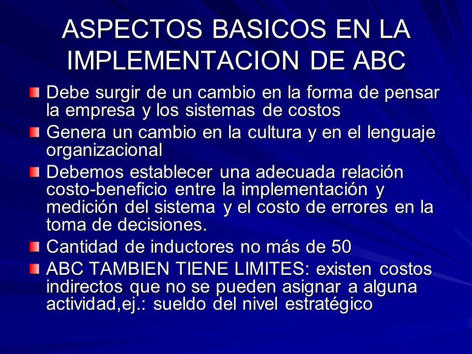 ASPECTOS BASICOS EN LA IMPLEMENTACION DE ABC Debe surgir de un cambio en la forma de pensar la empresa y los sistemas de costos Genera un cambio en la
