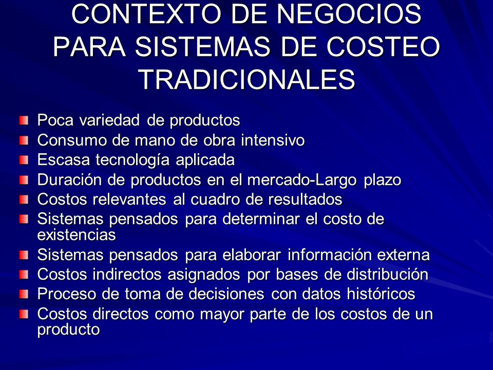 CONTEXTO DE NEGOCIOS PARA SISTEMAS DE COSTEO TRADICIONALES Poca variedad de productos Consumo de mano de obra intensivo Escasa tecnología aplicada Dur