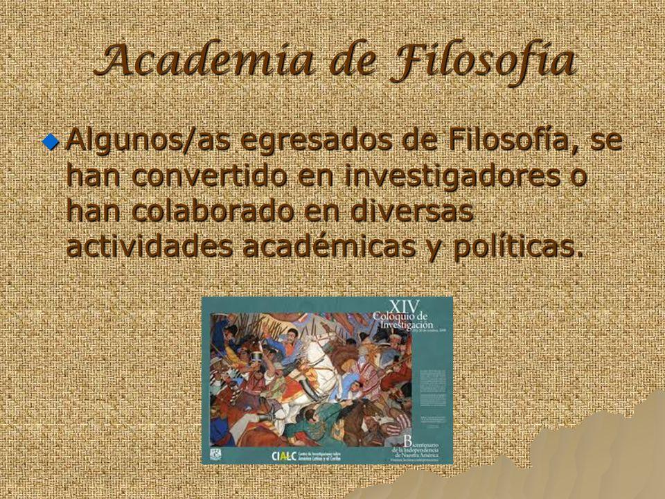 Academia de Filosofía Algunos/as egresados de Filosofía, se han convertido en investigadores o han colaborado en diversas actividades académicas y políticas.