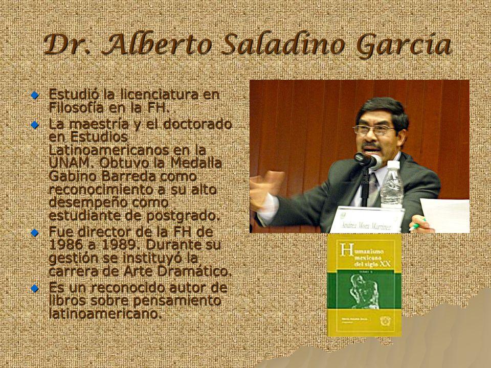 Dr. Alberto Saladino García Estudió la licenciatura en Filosofía en la FH. La maestría y el doctorado en Estudios Latinoamericanos en la UNAM. Obtuvo