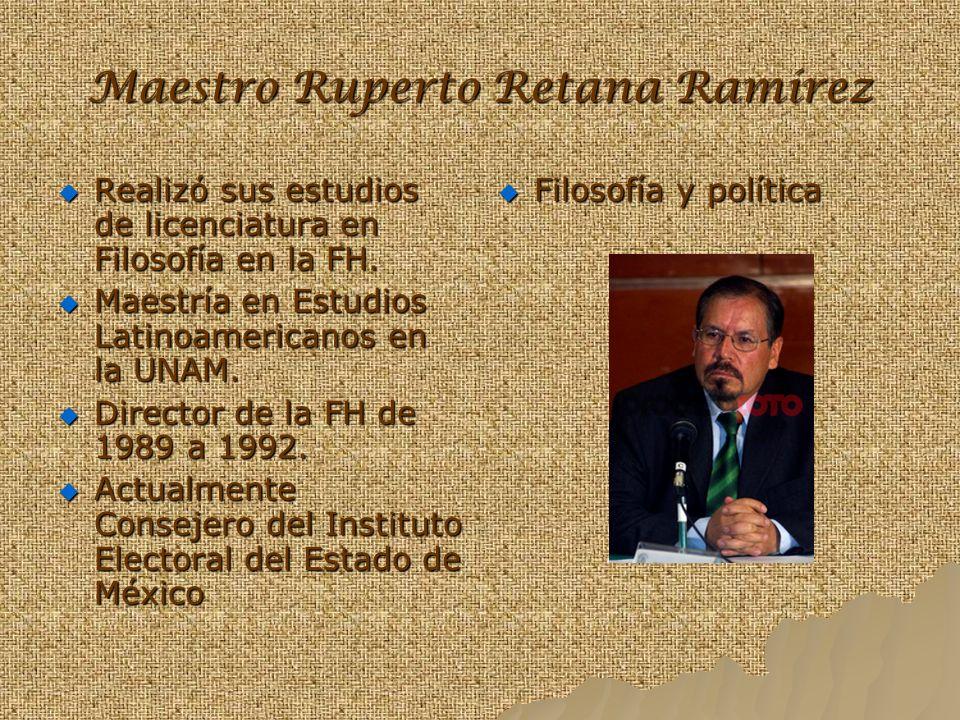 Maestro Ruperto Retana Ramírez Realizó sus estudios de licenciatura en Filosofía en la FH. Maestría en Estudios Latinoamericanos en la UNAM. Director