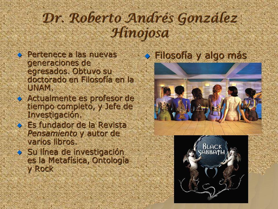 Dr. Roberto Andrés González Hinojosa Pertenece a las nuevas generaciones de egresados. Obtuvo su doctorado en Filosofía en la UNAM. Actualmente es pro