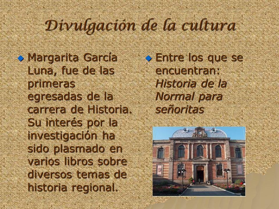 Divulgación de la cultura Margarita García Luna, fue de las primeras egresadas de la carrera de Historia. Su interés por la investigación ha sido plas