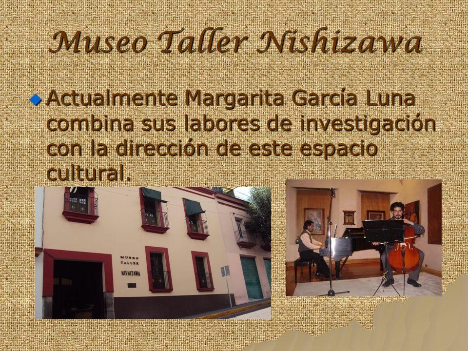 Museo Taller Nishizawa Actualmente Margarita García Luna combina sus labores de investigación con la dirección de este espacio cultural.