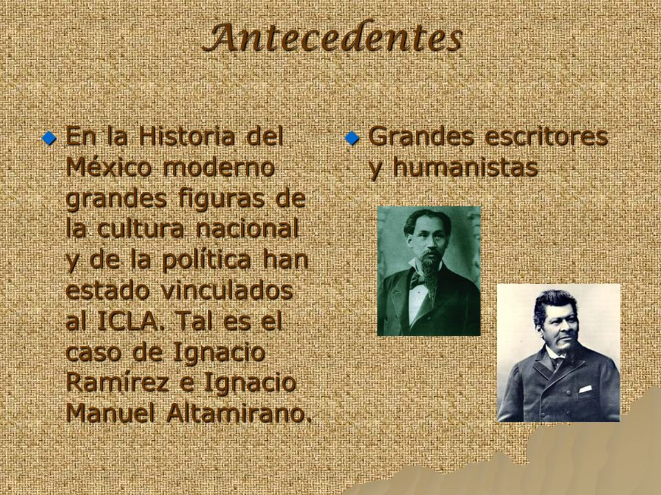 Antecedentes En la Historia del México moderno grandes figuras de la cultura nacional y de la política han estado vinculados al ICLA. Tal es el caso d