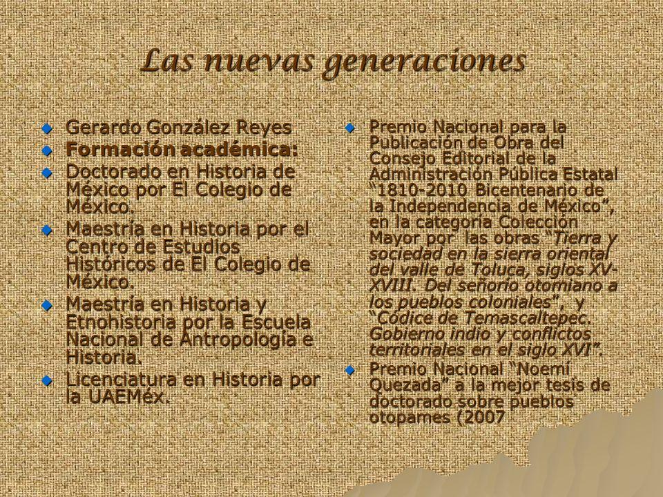 Las nuevas generaciones Gerardo González Reyes Formación académica: Doctorado en Historia de México por El Colegio de México. Maestría en Historia por