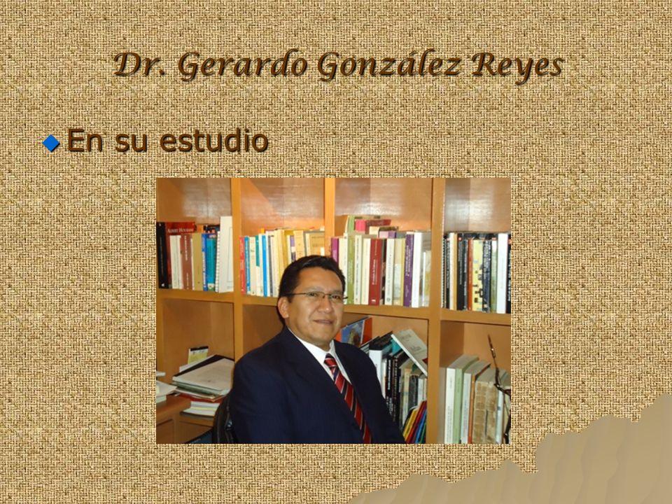 Dr. Gerardo González Reyes En su estudio