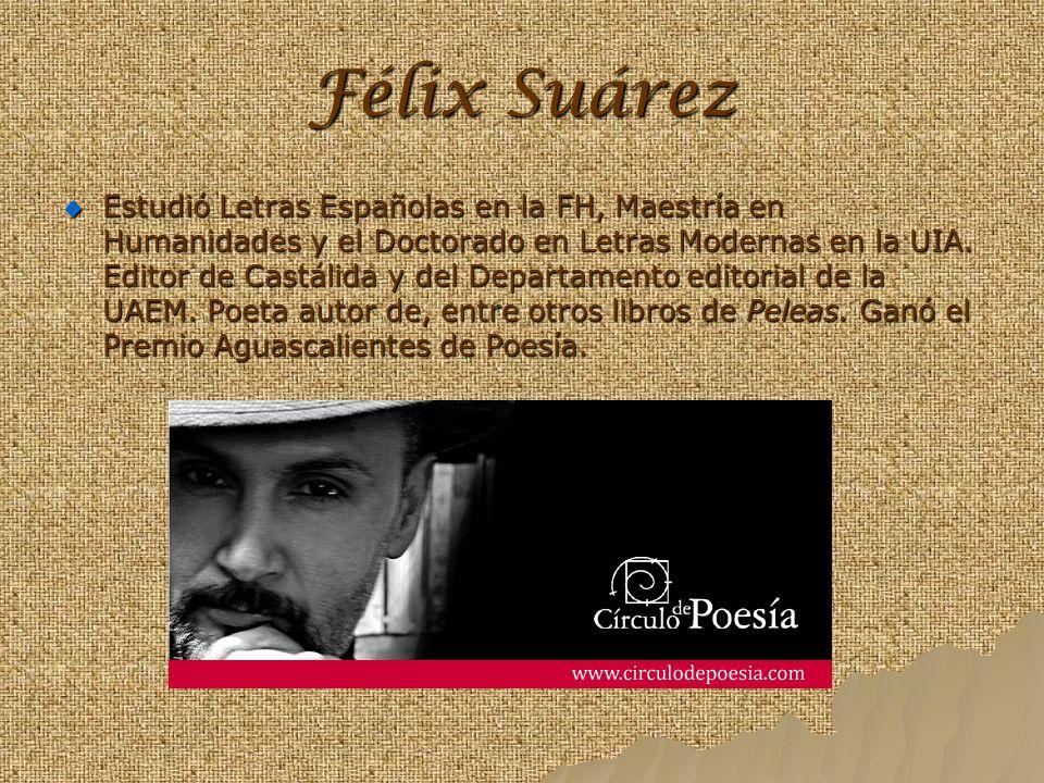 Félix Suárez Estudió Letras Españolas en la FH, Maestría en Humanidades y el Doctorado en Letras Modernas en la UIA. Editor de Castálida y del Departa