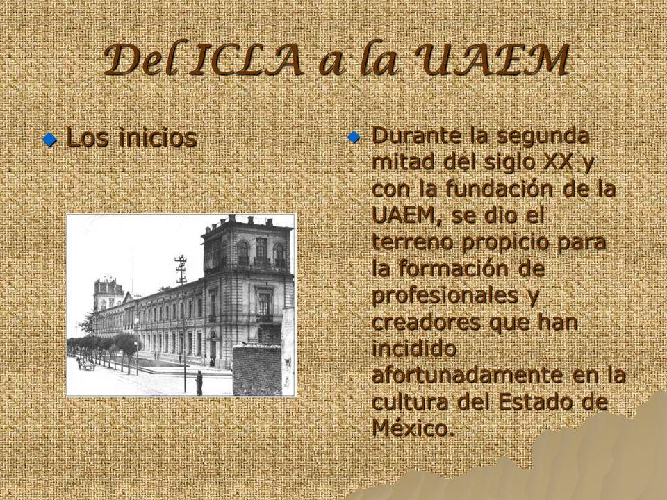 Del ICLA a la UAEM Los inicios Durante la segunda mitad del siglo XX y con la fundación de la UAEM, se dio el terreno propicio para la formación de profesionales y creadores que han incidido afortunadamente en la cultura del Estado de México.