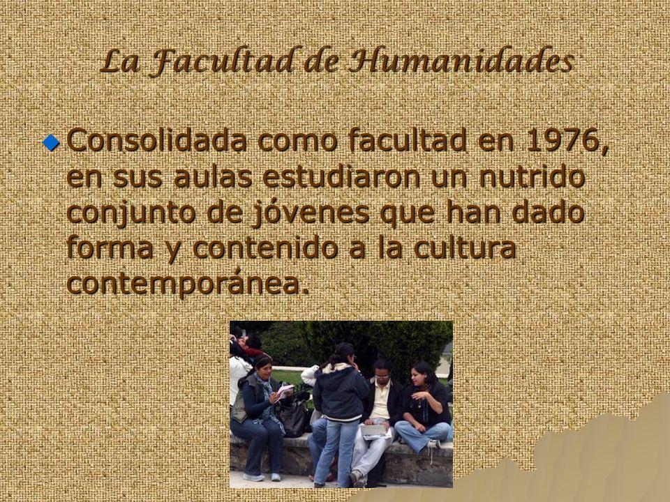 La Facultad de Humanidades Consolidada como facultad en 1976, en sus aulas estudiaron un nutrido conjunto de jóvenes que han dado forma y contenido a la cultura contemporánea.