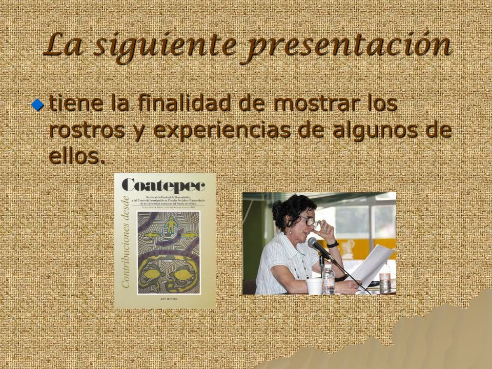 La siguiente presentación tiene la finalidad de mostrar los rostros y experiencias de algunos de ellos.