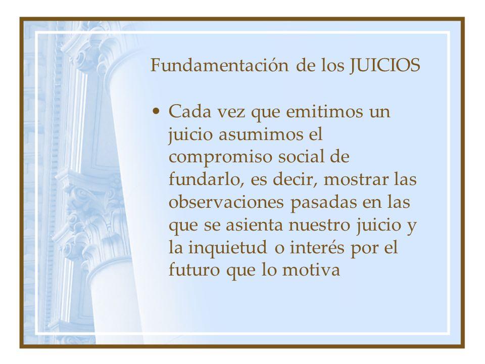 Fundamentación de los JUICIOS Cada vez que emitimos un juicio asumimos el compromiso social de fundarlo, es decir, mostrar las observaciones pasadas e