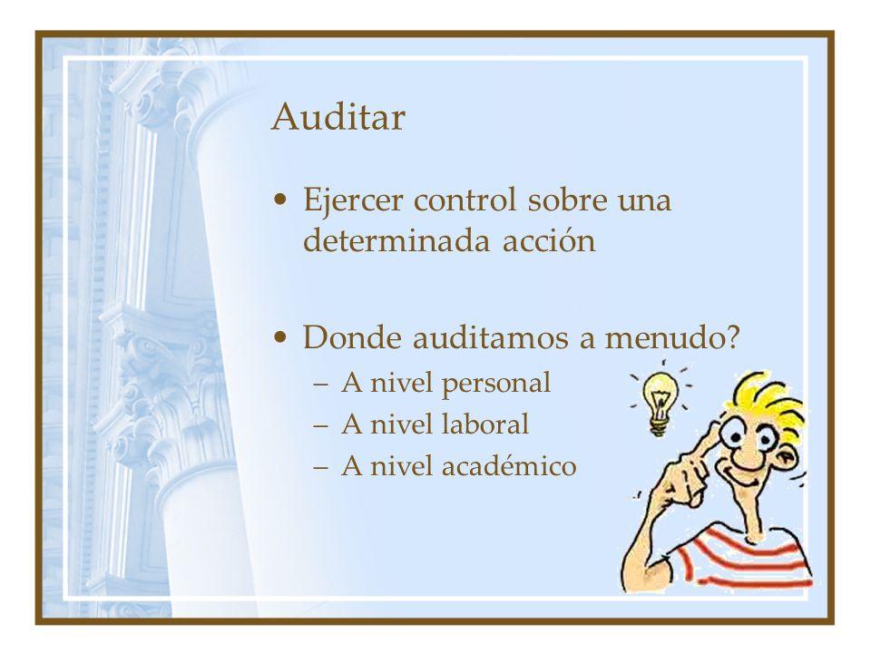Auditar Ejercer control sobre una determinada acción Donde auditamos a menudo? –A nivel personal –A nivel laboral –A nivel académico