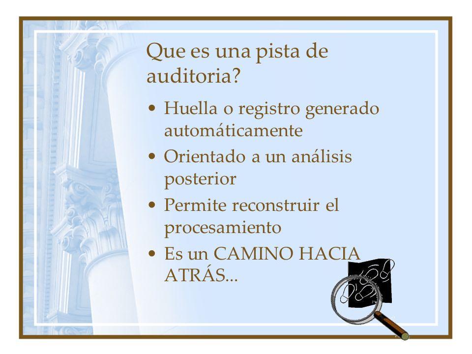 Que es una pista de auditoria? Huella o registro generado automáticamente Orientado a un análisis posterior Permite reconstruir el procesamiento Es un