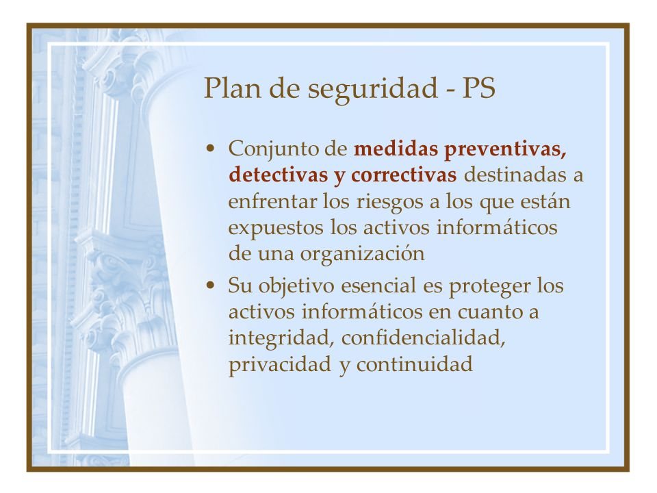 Plan de seguridad - PS Conjunto de medidas preventivas, detectivas y correctivas destinadas a enfrentar los riesgos a los que están expuestos los acti