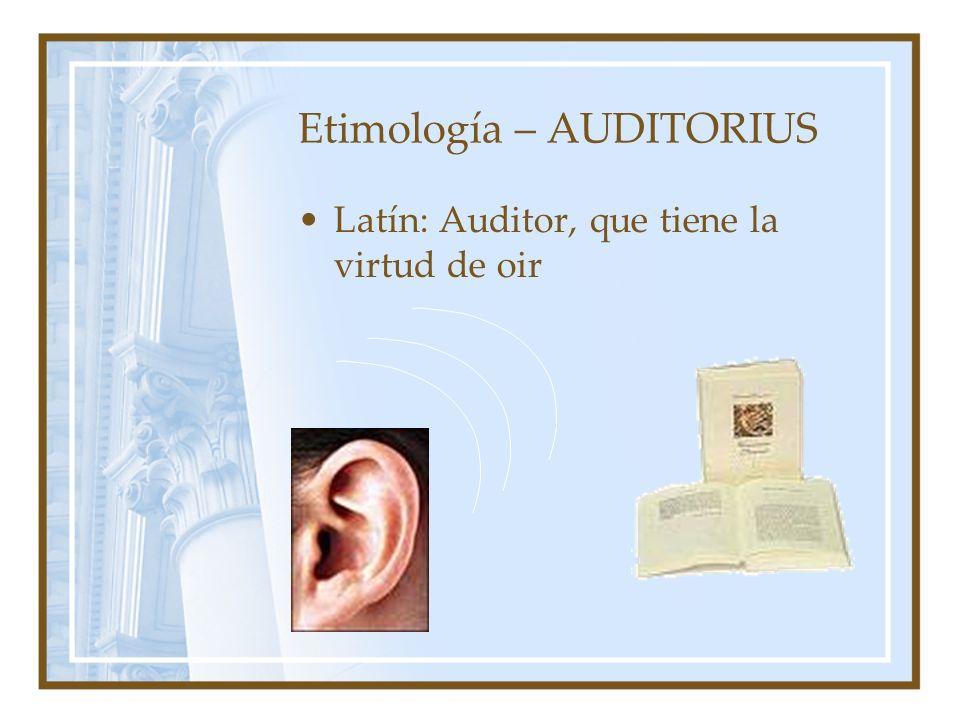 Etimología – AUDITORIUS Latín: Auditor, que tiene la virtud de oir